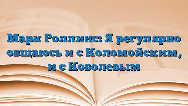 Марк Роллинс: Я регулярно общаюсь и с Коломойским, и с Коболевым