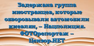 Задержана группа иностранцев, которые обворовывали автомобили киевлян, — Нацполиция. ФОТОрепортаж — Цензор.НЕТ