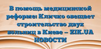 В помощь медицинской реформе: Кличко обещает строительство двух больниц в Киеве — ZIK.UA НОВОСТИ