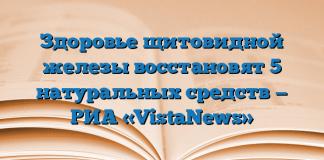 Здоровье щитовидной железы восстановят 5 натуральных средств — РИА «VistaNews»