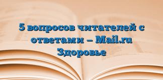 5 вопросов читателей с ответами — Mail.ru Здоровье