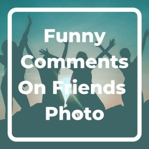 Funny Comments On Friends Photo