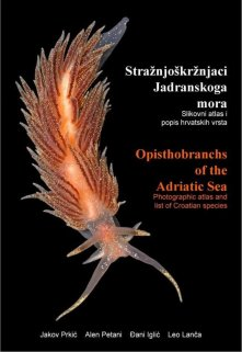 Opisthobranchs of the Adriatic Sea: Photographic Atlas and List of Croatian Species / Stražnjoškržnjaci Jadranskoga Mora: Slikovni Atlas i Popis Hrvatskih Vrsta