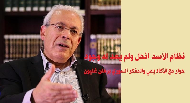 حوار مع الأكاديمي والمفكر السوري برهان غليون .. نظام الأسد انحل ولم يعد له وجود