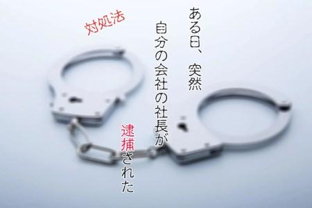 会社の社長が逮捕された時の対処法。