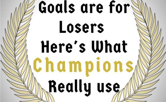 Goals are for Losers. Here's what Champions Really use