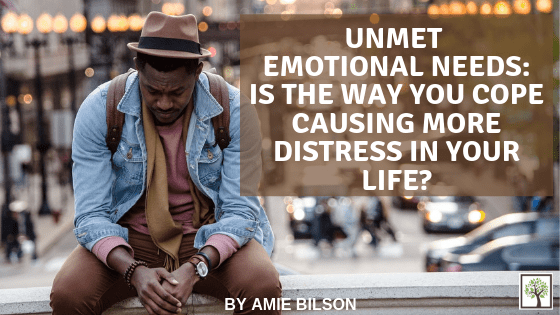 Unmet Emotional Needs: Is the Way You Cope Causing More Distress in Your Life?