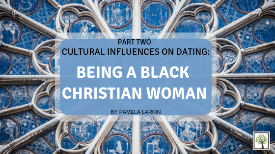 CULTURAL INFLUENCES ON DATING: Being A Black Christian Woman