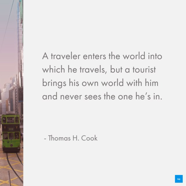 A traveler enters the world into which he travels, but a tourist brings his own world with him and never sees the one he's in.