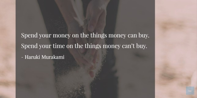 Spend your time on the things money can't buy. - Haruki Murukami