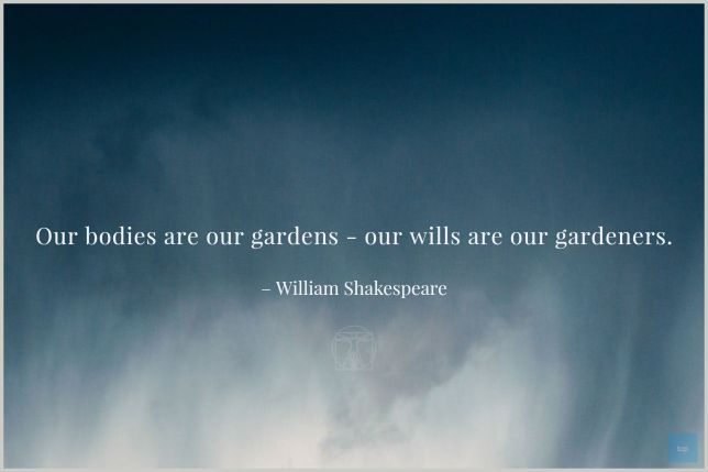 Our bodies are our gardens - our wills are our gardeners.