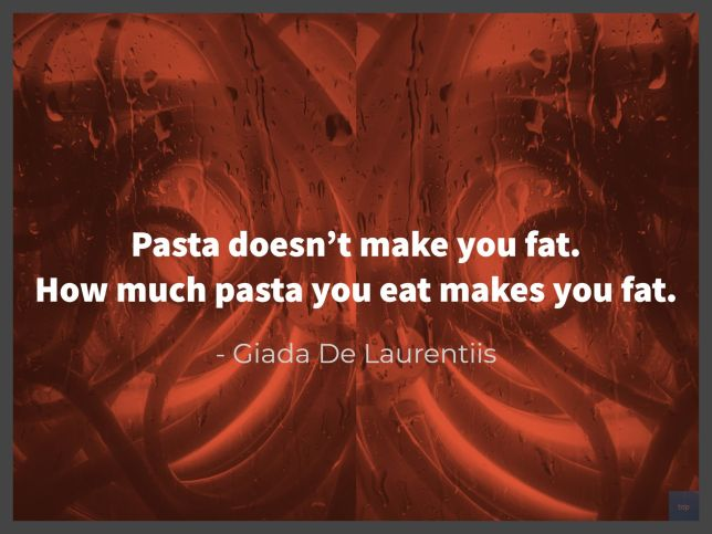 Pasta doesn't make you fat. How much pasta you eat makes you fat.