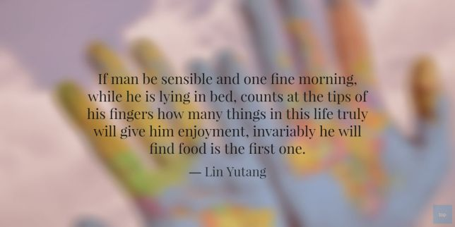 If man be sensible and one fine morning, while he is lying in bed, counts at the tips of his fingers how many things in this life truly will give him enjoyment, invariably he will find food is the first one. - Liu Yutang Quote