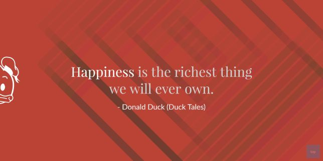 Happiness is the richest thing we will ever own. - Donald Duck Quote