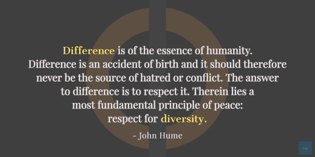 """""""Difference is of the essence of humanity. Difference is an accident of birth and it should therefore never be the source of hatred or conflict. The answer to difference is to respect it. Therein lies a most fundamental principle of peace: respect for diversity.""""  -  John Hume quote"""