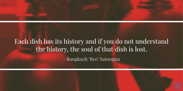 "Each dish has its history and if you do not understand the history, the soul of that dish is lost.  - ""Bee"" Satongun  quote"