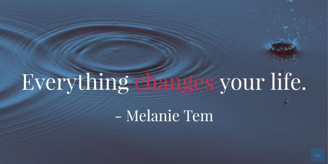 Everything changes your life. ― Melanie Tem  quote