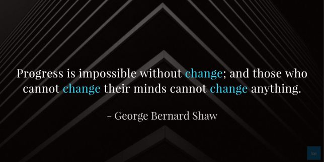 Progress is impossible without change; and those who cannot change their minds cannot change anything. ― George Bernard Shaw  quote