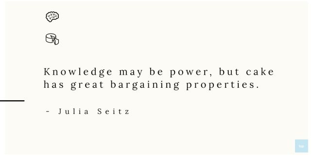 Knowledge may be power, but cake has great bargaining properties. - Julia Seitz quote