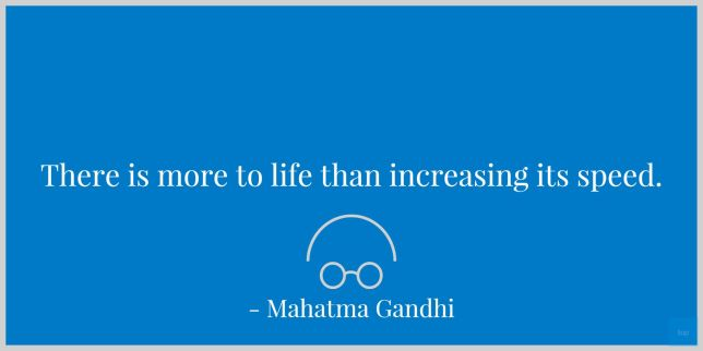 There is more to life than increasing its speed. - Mahatma Gandhi quote