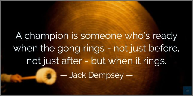 A champion is someone who's ready when the gong rings - not just before, not just after - but when it rings. - Jack Dempsey quote
