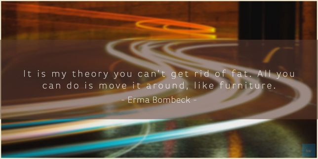 It is my theory you can't get rid of fat. All you can do is move it around, like furniture. Erma Bombeck quote