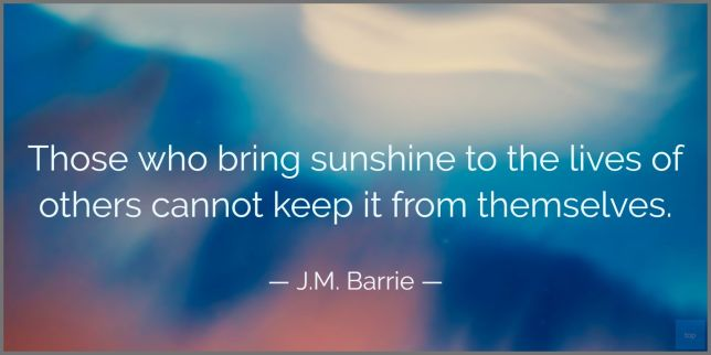 Those who bring sunshine to the lives of others cannot keep it from themselves. - J.M. Barrie quote