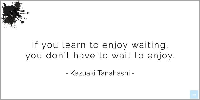 If you learn to enjoy waiting, you don't have to wait to enjoy. - Kazuaki Tanahashi   quote