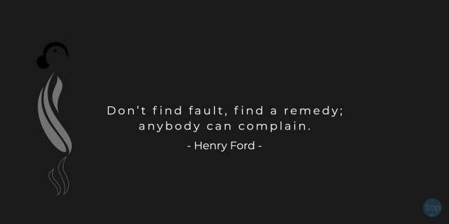 Don't find fault, find a remedy; anybody can complain. - Henry Ford  quote
