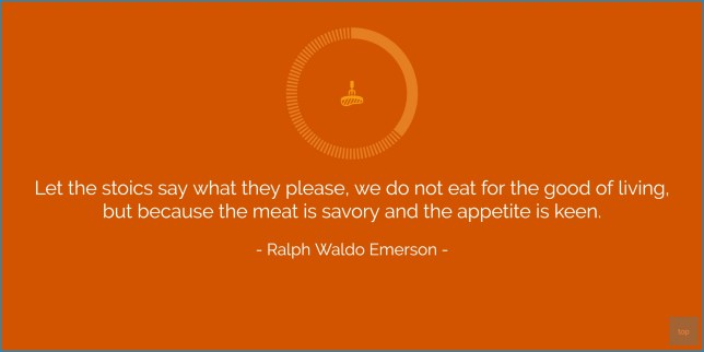 Let the stoics say what they please, we do not eat for the good of living, but because the meat is savory and the appetite is keen. - Ralph Waldo Emerson  quote
