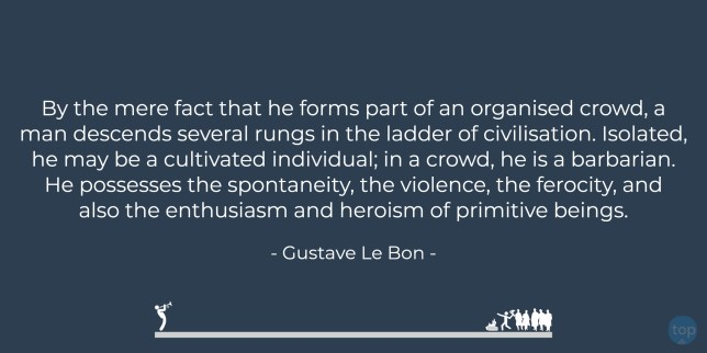 By the mere fact that he forms part of an organised crowd, a man descends several rungs in the ladder of civilisation. Isolated, he may be a cultivated individual; in a crowd, he is a barbarian. He possesses the spontaneity, the violence, the ferocity, and also the enthusiasm and heroism of primitive beings.   - Gustave Le Bon   quote