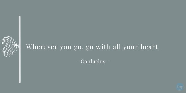 Wherever you go, go with all your heart. - Confucius  quote