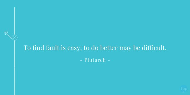 To find fault is easy; to do better may be difficult. - Plutarch quote