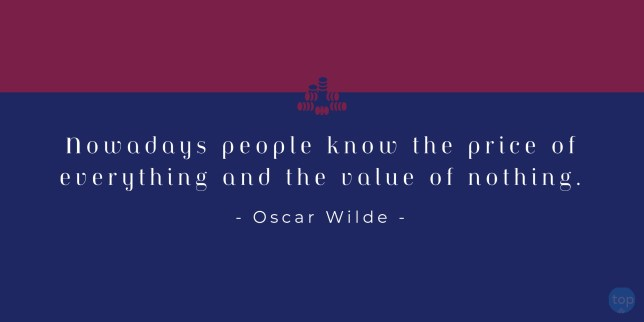 Nowadays people know the price of everything and the value of nothing. - Oscar Wilde    quotes