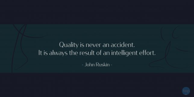 Quality is never an accident. It is always the result of an intelligent effort.- John Ruskin  quote