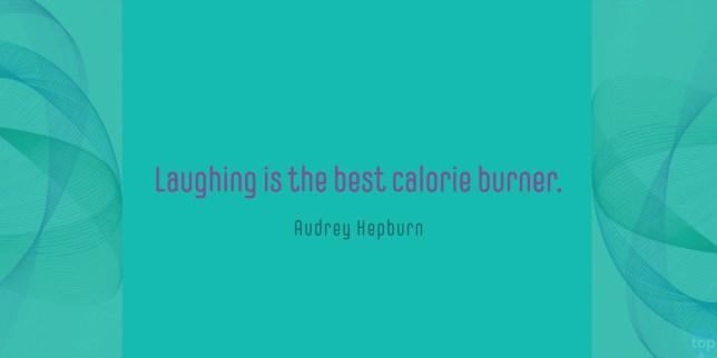 Laughing is the best calorie burner. Audrey Hepburn