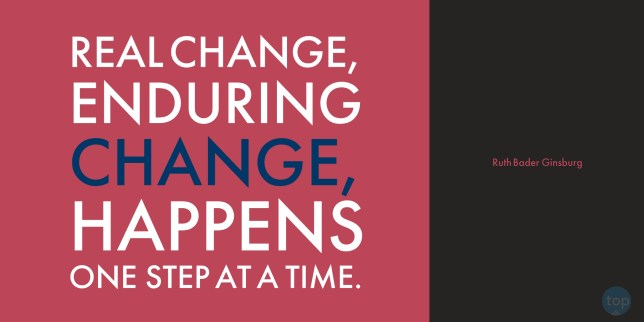 Real change, enduring change, happens one step at a time. --Ruth Bader Ginsburg  quote