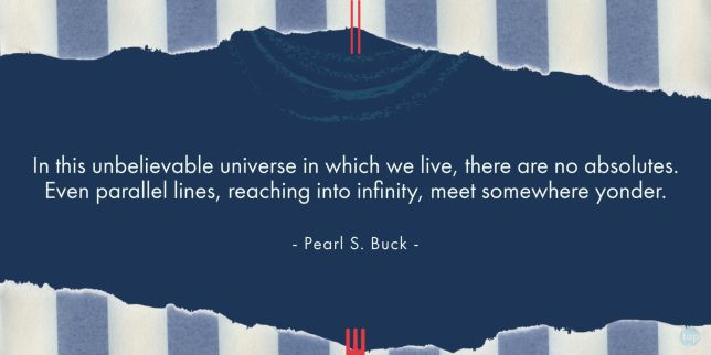 In this unbelievable universe in which we live, there are no absolutes. Even parallel lines, reaching into infinity, meet somewhere yonder. - Pearl S. Buck  quote
