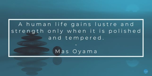 A human life gains lustre and strength only when it is polished and tempered.            - Mas Oyama quote