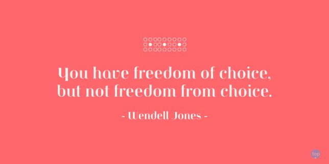 You have freedom of choice, but not freedom from choice. - Wendell Jones quote