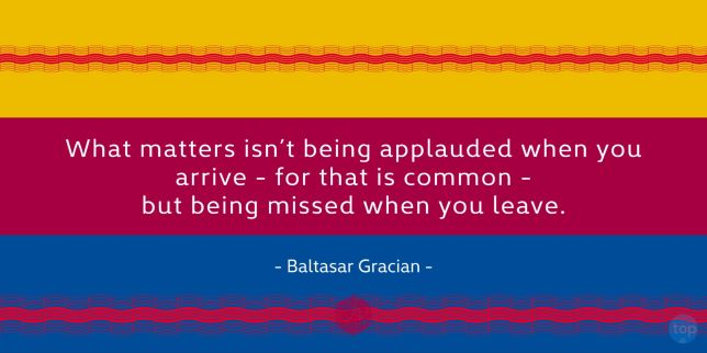 What matters isn't being applauded when you arrive - for that is common - but being missed when you leave. - Baltasar Gracian quote