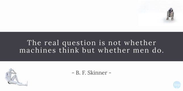 The real question is not whether machines think but whether men do. - B. F. Skinner quote