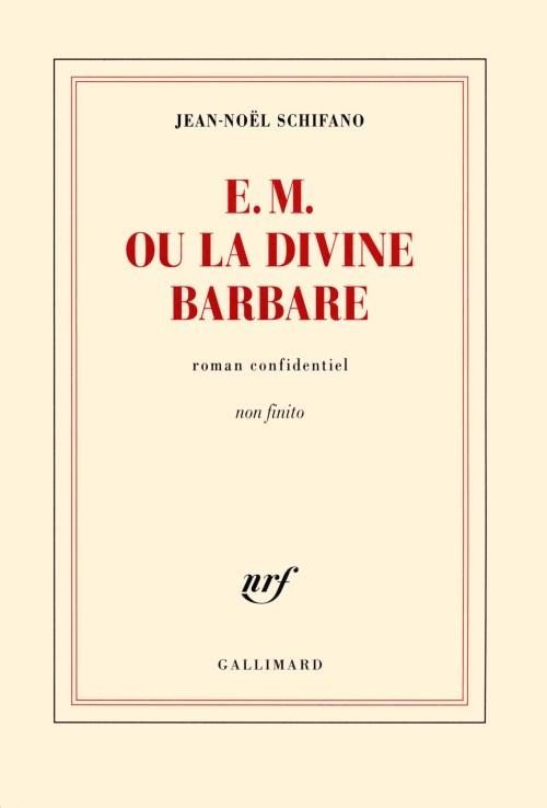 Jean-Noël Schifano, E. M. ou La divine barbare. Roman confidentiel. Non finito, 2013, couverture