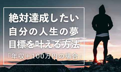 絶対達成したい自分の人生の夢を叶える方法「年収+100万円の場合」