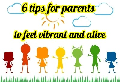 6 tips for parents to feel vibrant and alive