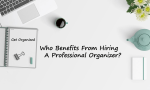 WHO BENEFITS FROM HIRING A PROFESSIONAL ORGANIZER?