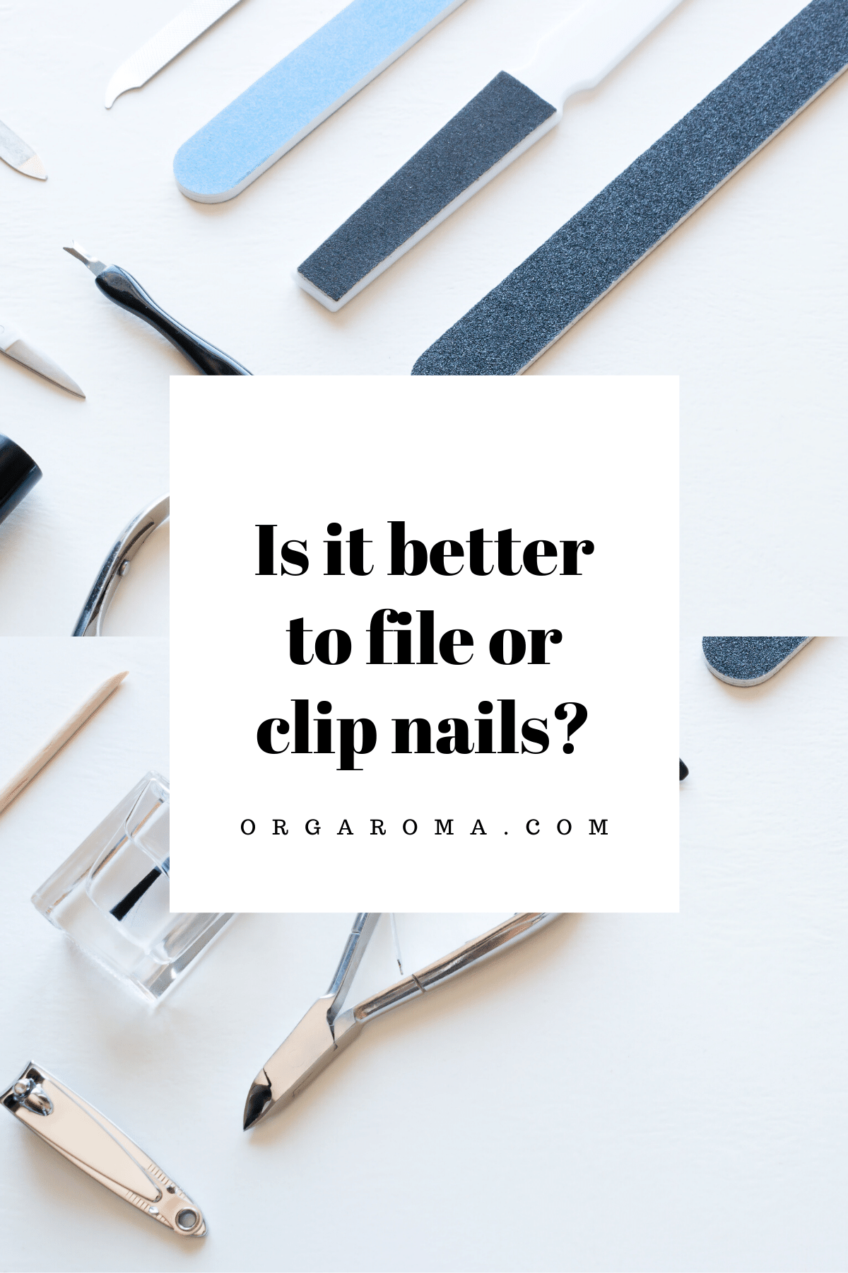 Is it better to file or clip nails - Orgaroma