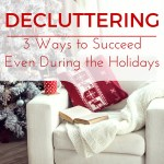 Decluttering: 3 Ways to Succeed Even During the Holidays