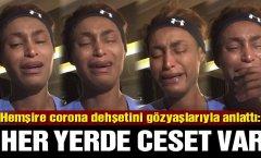 Hemşire corona dehşetini gözyaşlarıyla anlattı: Her yerde ceset var