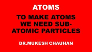 To make atoms subatomic particles are requied